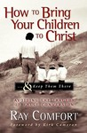 How to Bring Your Children to Christ... & Keep Them There: Avoiding the Tragedy of False Conversion