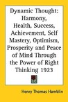 Dynamic Thought: Harmony, Health, Success, Achievement, Self Mastery, Optimism, Prosperity And Peace Of Mind Through The Power Of Right Thinking 1923