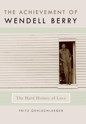 The Achievement of Wendell Berry: The Hard History of Love