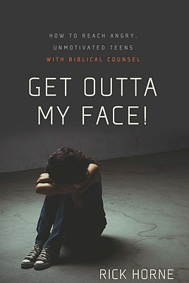 Get Outta My Face!: How to Reach Angry, Unmotivated Teens with Biblical Counsel
