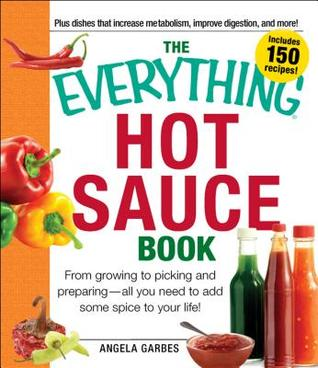 The Everything Hot Sauce Book: From growing to picking and preparing - all you ned to add some spice to your life! (Everything (Cooking))
