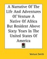 A Narrative of the Life and Adventures of Venture a Native of Africa But Resident Above Sixty Years in the United States of America