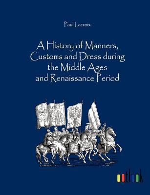 A History of Manners, Customs and Dress During the Middle Ages and Renaissance Period