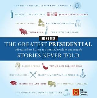 The Greatest Presidential Stories Never Told by Rick Beyer
