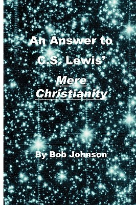 An Answer To C.S. Lewis' Mere Christianity by Bob Johnson