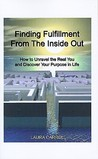 Finding Fulfillment from the Inside Out: How to Unravel the Real You and Discover Your Purpose in Life