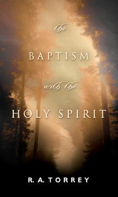 The Baptism With the Holy Spirit by R.A. Torrey