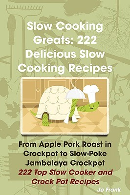 Slow Cooking Greats: 222 Delicious Slow Cooking Recipes: From Apple Pork Roast In Crockpot To Slow Poke Jambalaya Crockpot   222 Top Slow Cooker And Crock Pot Recipes
