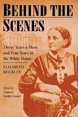 Behind the Scenes: Formerly a slave, but more recently modiste, and friend to Mrs. Lincoln; or, Thirty Years a Slave, and Four Years in the White House