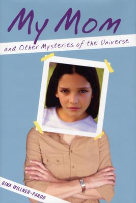 My Mom and Other Mysteries of the Universe by Gina Willner-Pardo