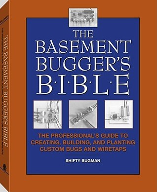 The Basement Bugger's Bible: The Professional's Guide to Creating, Building, and Planting Custom Bugs and Wiretaps