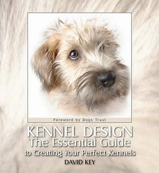 Kennel Design: The Essential Guide to Creating Your Perfect Kennels. David Key
