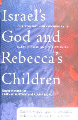 Israel's God and Rebecca's Children: Christology and Community in Early Judaism and Christianity: Essays in Honor of Larry W. Hurtado and Alan F. Segal