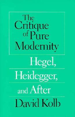 The Critique of Pure Modernity: Hegel, Heidegger, and After