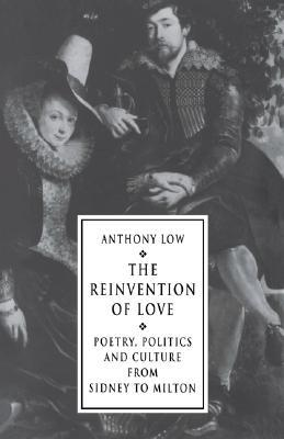 The Reinvention of Love: Poetry, Politics and Culture from Sidney to Milton