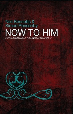Now to Him: Putting Christ Back at the Centre of Our Worship