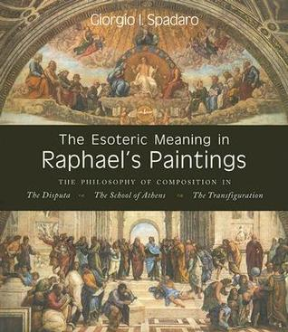 The Esoteric Meaning in Raphael's Paintings: The Philosophy of Composition in the Disputa, the School of Athens, the Transfiguration