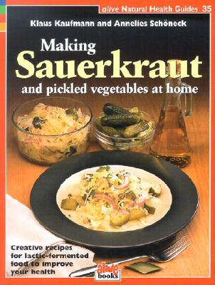 Making Sauerkraut and Pickled Vegetables at Home by Klaus Kaufmann