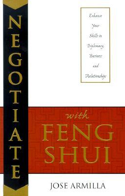 Negotiate with Feng Shui: Enhance Your Skills in Diplomacy, Business and Relationships