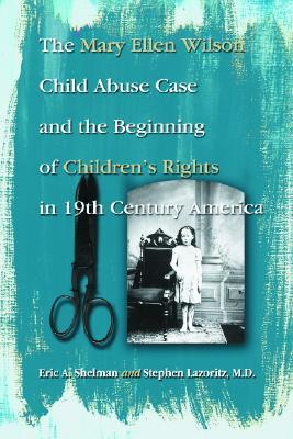 The Mary Ellen Wilson Child Abuse Case and the Beginning of Childen's Rights in 19th Century America