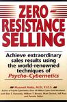 Zero-Resistance Selling: Achieve Extraordinary Sales Results Using World Renowned techqs Psycho Cyberneti