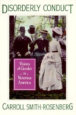 Disorderly Conduct: Visions of Gender in Victorian America