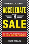 Accelerate the Sale: Kick-Start Your Personal Selling Style Accelerate the Sale: Kick-Start Your Personal Selling Style to Close More Sales, Faster to Close More Sales, Faster