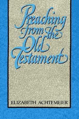 Preaching from the Old Testament by Elizabeth Rice Achtemeier