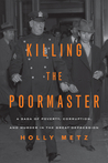 Killing the Poormaster: A Saga of Poverty, Corruption, and Murder in the Great Depression