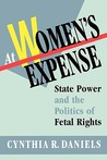 At Women's Expense: State Power and the Politics of Fetal Rights