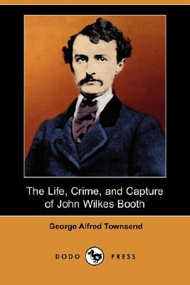 The Life, Crime, and Capture of John Wilkes Booth by George Alfred Townsend