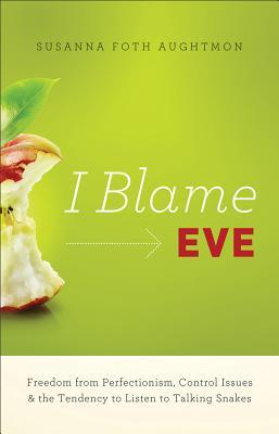 I Blame Eve: Reclaiming the Freedom We Lost in the Garden