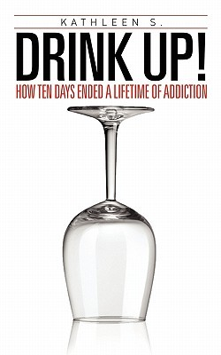 Drink Up!: How Ten Days Ended a Lifetime of Addiction