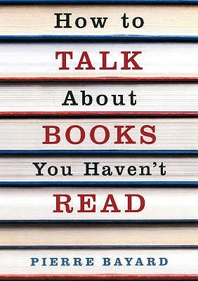 How To Talk About Books You Haven T Read by Pierre Bayard