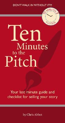 Ten Minutes to the Pitch: Your Last-Minute Guide and Checklist for Selling Your Story