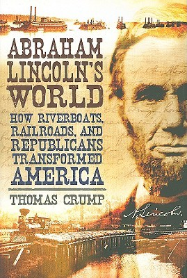 Abraham Lincoln's World: How Riverboats, Railroads, and Republicans Transformed America
