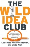 The Wild Idea Club: A Collaborative System to Solve Workplace Problems, Improve Efficiency, and Boost Your Bottom Line