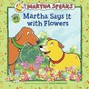 Martha Speaks: Martha Says It with Flowers (Picture Book)