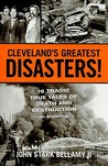 Cleveland's Greatest Disasters!: 16 Tragic True Tales of Death and Destruction - An Anthology -