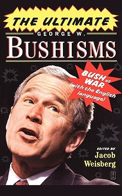 The Ultimate George W. Bushisms by Jacob Weisberg
