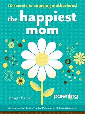 The Happiest Mom (Parenting Magazine) by Meagan Francis