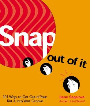 Snap Out of It: 101 Ways to Get Out of Your Rut & Into Your Groove