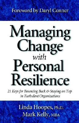 Managing Change with Personal Resilience: 21 Keys for Bouncing Back & Staying on Top in Turbulent Organizations