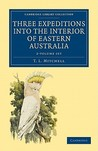 Three Expeditions Into the Interior of Eastern Australia 2 Volume Set: With Descriptions of the Recently Explored Region of Australia Felix and of the Present Colony of New South Wales