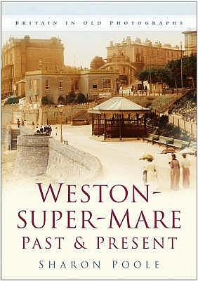 Weston Super Mare Past And Present by Sharon Poole