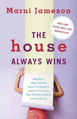 The House Always Wins: America's Most Trusted Home Columnist's Guide to Creating Your (Almost) Perfect Dream Home