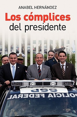Los complices del presidente/ Accomplices of the President by Anabel Hernández