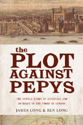 The Plot Against PepysThe Thrilling Untold Story of Espionage and Intrigue in th: The Thrilling Untold Story of Espionage and Intrigue in theTower of London