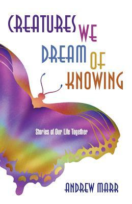 Creatures We Dream of Knowing: Stories of Our Life Together