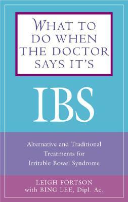 What to Do When the Doctor Says It's IBS: Alternative and Traditional Treatments for Irritable Bowel Syndrome